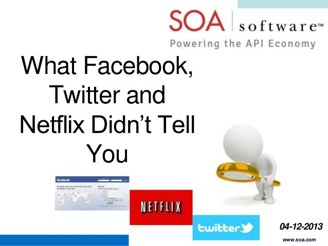 What Facebook, Twitter and Netflix Didn't Tell You 04-12-2013 Copyright © 2001-2012 SOA Software, Inc. All Rights Reserved...