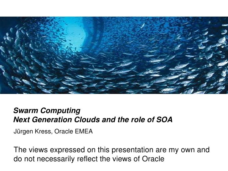 Swarm Computing Next Generation Clouds and the role of SOA Jürgen Kress, Oracle EMEA  The views expressed on this presenta...