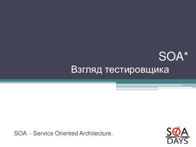 SOA* Взгляд тестировщика SOA - Service Oriented Architecture.