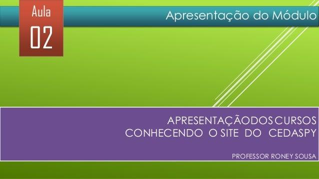 Aula  02  Apresentação do Módulo  APRESENTAÇÃODOS CURSOS CONHECENDO O SITE DO CEDASPY PROFESSOR RONEY SOUSA