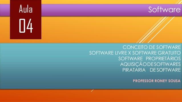 Aula  Software  04 CONCEITO DE SOFTWARE SOFTWARE LIVRE X SOFTWARE GRATUITO SOFTWARE PROPRIETÁRIOS AQUISIÇÃO DE SOFTWARES P...