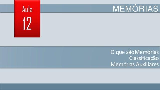 Aula  MEMÓRIAS  12 O que sãoMemórias Classificação Memórias Auxiliares