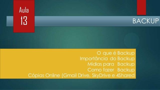 Aula  13  BACKUP  O que é Backup Importância do Backup Mídias para Backup Como fazer Backup Cópias Online (Gmail Drive, Sk...