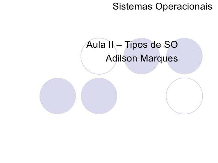 Sistemas Operacionais   Aula II – Tipos de SO Adilson Marques