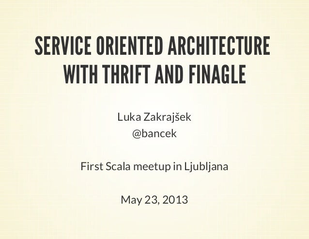 SERVICE ORIENTED ARCHITECTUREWITH THRIFT AND FINAGLELuka Zakrajšek@bancekFirst Scala meetup in LjubljanaMay 23, 2013