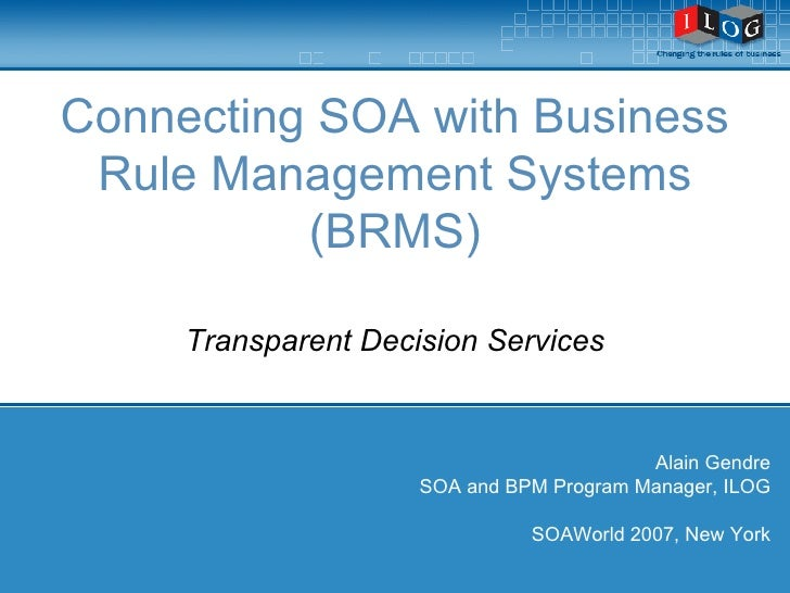 Connecting SOA with Business Rule Management Systems (BRMS) Transparent Decision Services Alain Gendre SOA and BPM Program...