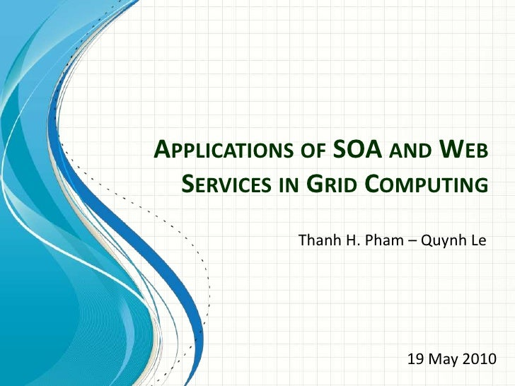 Applications of SOA and Web Services in Grid Computing<br />Thanh H. Pham – Quynh Le<br />19 May 2010<br />