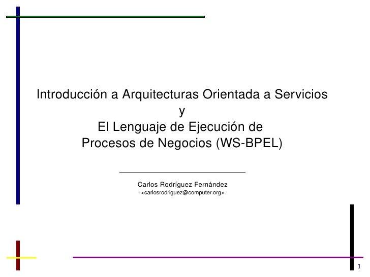 Introducción a Arquitecturas Orientada a Servicios y El Lenguaje de Ejecución de  Procesos de Negocios (WS-BPEL) Carlos Ro...