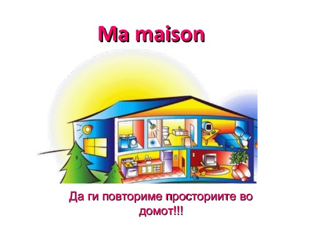 Ma maisonMa maison Да ги повториме просториите воДа ги повториме просториите во домот!!!домот!!!