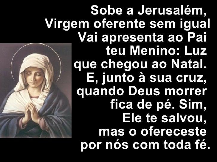 Sobe a Jerusalém,  Virgem oferente sem igual Vai apresenta ao Pai  teu Menino: Luz  que chegou ao Natal.  E, junto à sua c...
