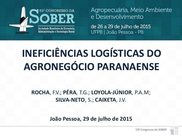 53º Congresso da SOBER INEFICIÊNCIAS LOGÍSTICAS DO AGRONEGÓCIO PARANAENSE João Pessoa, 29 de julho de 2015 ROCHA, F.V.; PÉ...