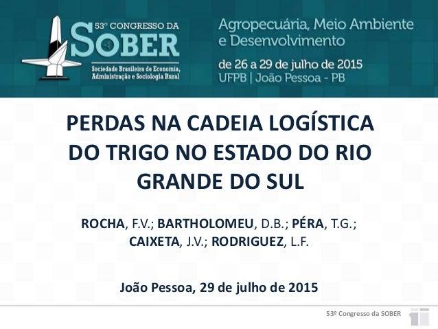 53º Congresso da SOBER PERDAS NA CADEIA LOGÍSTICA DO TRIGO NO ESTADO DO RIO GRANDE DO SUL João Pessoa, 29 de julho de 2015...