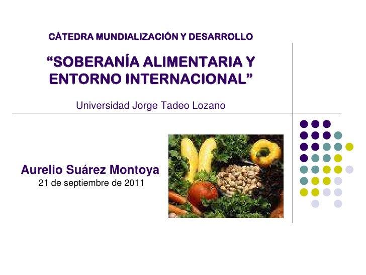 """CÁTEDRA MUNDIALIZACIÓN Y DESARROLLO""""SOBERANÍA ALIMENTARIA Y ENTORNO INTERNACIONAL""""Universidad Jorge Tadeo Lozano<br />    ..."""