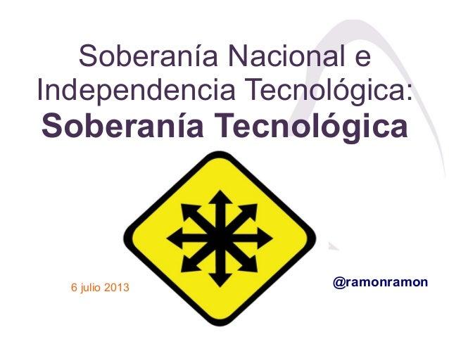 Soberanía Nacional e Independencia Tecnológica: Soberanía Tecnológica 6 julio 2013 @ramonramon