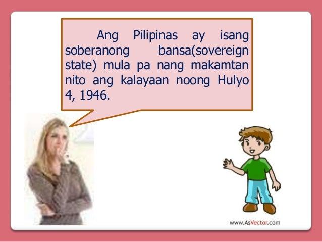 Ang Pilipinas ay isang soberanong bansa(sovereign state) mula pa nang makamtan nito ang kalayaan noong Hulyo 4, 1946.