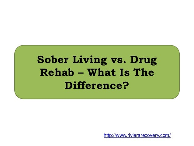 Sober Living vs. Drug Rehab – What Is The Difference? http://www.rivierarecovery.com/