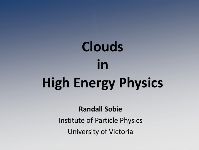 CloudsinHigh Energy PhysicsRandall SobieInstitute of Particle PhysicsUniversity of Victoria