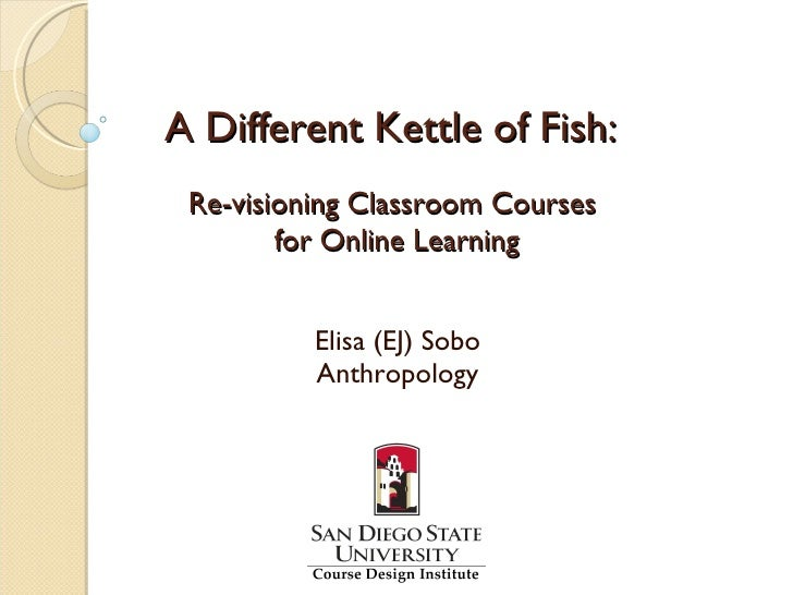 A Different Kettle of Fish:  Re-visioning Classroom Courses         for Online Learning             Elisa (EJ) Sobo       ...