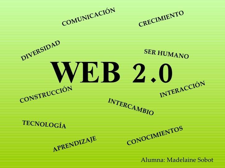 WEB 2.0 Alumna: Madelaine Sobot CONSTRUCCIÓN INTERCAMBIO COMUNICACIÓN SER HUMANO TECNOLOGÍA CONOCIMIENTOS DIVERSIDAD INTER...