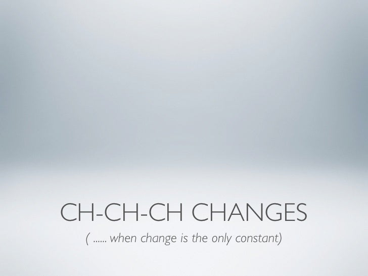 CH-CH-CH CHANGES ( ...... when change is the only constant)
