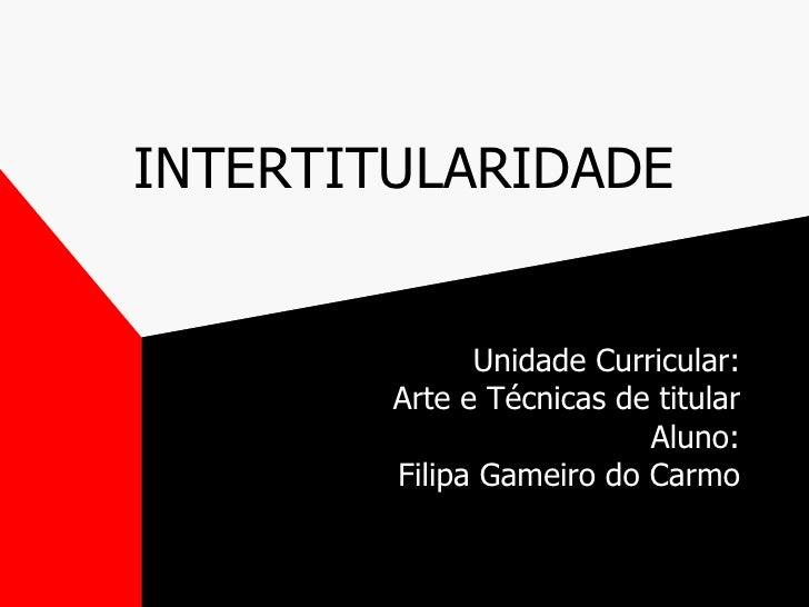 INTERTITULARIDADE Unidade Curricular: Arte e Técnicas de titular Aluno: Filipa Gameiro do Carmo