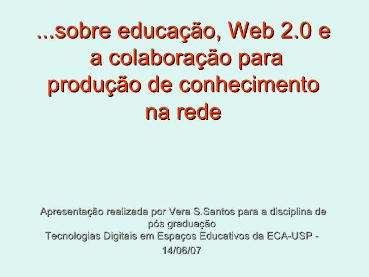 ...sobre educação, Web 2.0 e  a colaboração para produção de conhecimento na rede Apresentação realizada por Vera S.Santos...