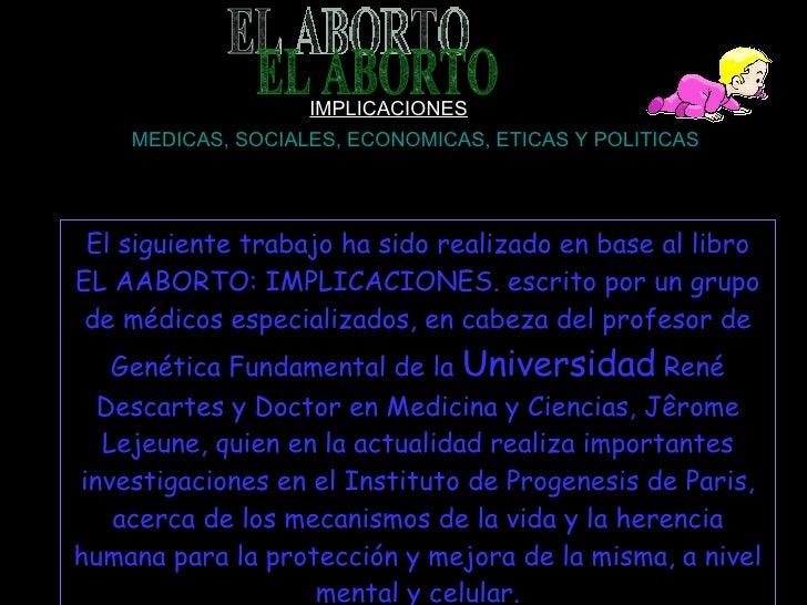 EL ABORTO IMPLICACIONES MEDICAS, SOCIALES, ECONOMICAS, ETICAS Y POLITICAS El siguiente trabajo ha sido realizado en base a...