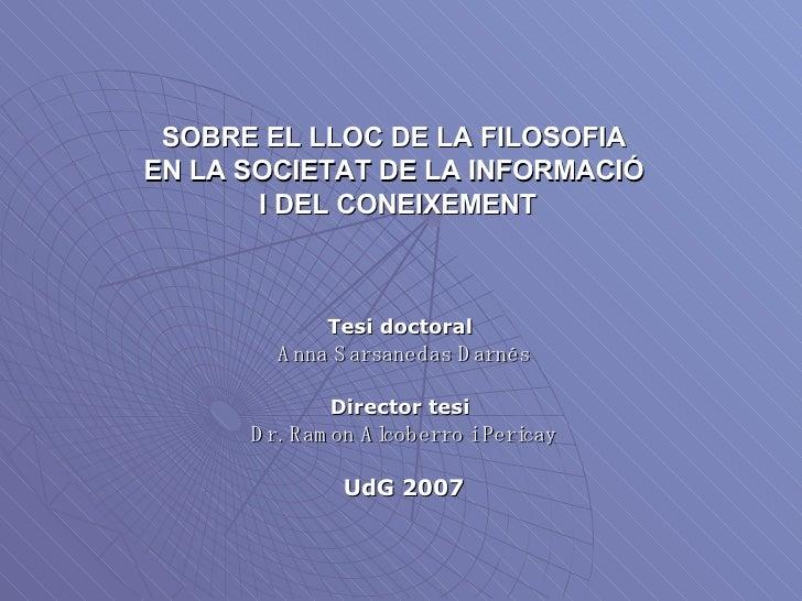 SOBRE EL LLOC DE LA FILOSOFIA  EN LA SOCIETAT DE LA INFORMACIÓ  I DEL CONEIXEMENT Tesi doctoral   Anna Sarsanedas Darnés D...