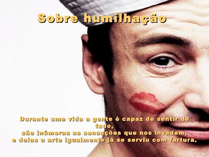 Sobre humilhação   Durante uma vida a gente é capaz de sentir de tudo, são inúmeras as sensações que nos invadem,  e dela...