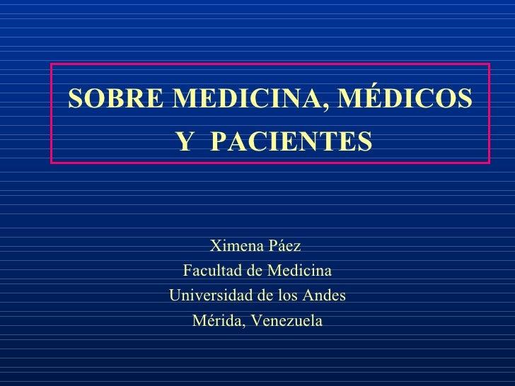SOBRE MEDICINA, MÉDICOS  Y  PACIENTES Ximena Páez  Facultad de Medicina Universidad de los Andes Mérida, Venezuela