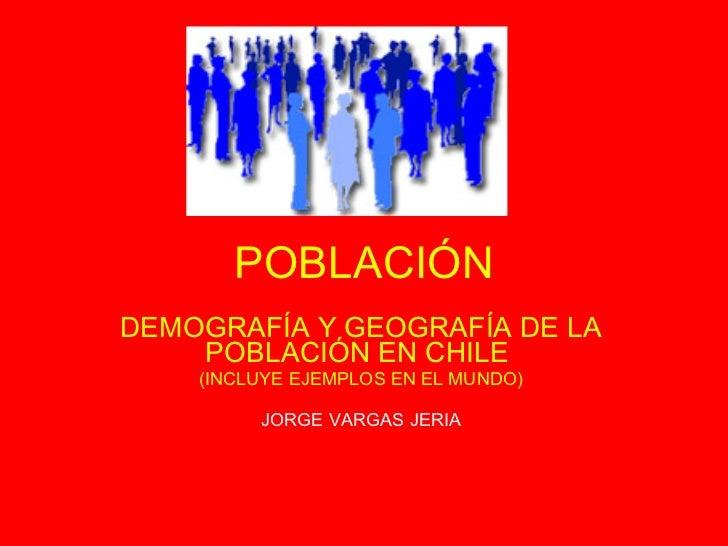 POBLACIÓN DEMOGRAFÍA Y GEOGRAFÍA DE LA POBLACIÓN EN CHILE  (INCLUYE EJEMPLOS EN EL MUNDO) JORGE VARGAS JERIA