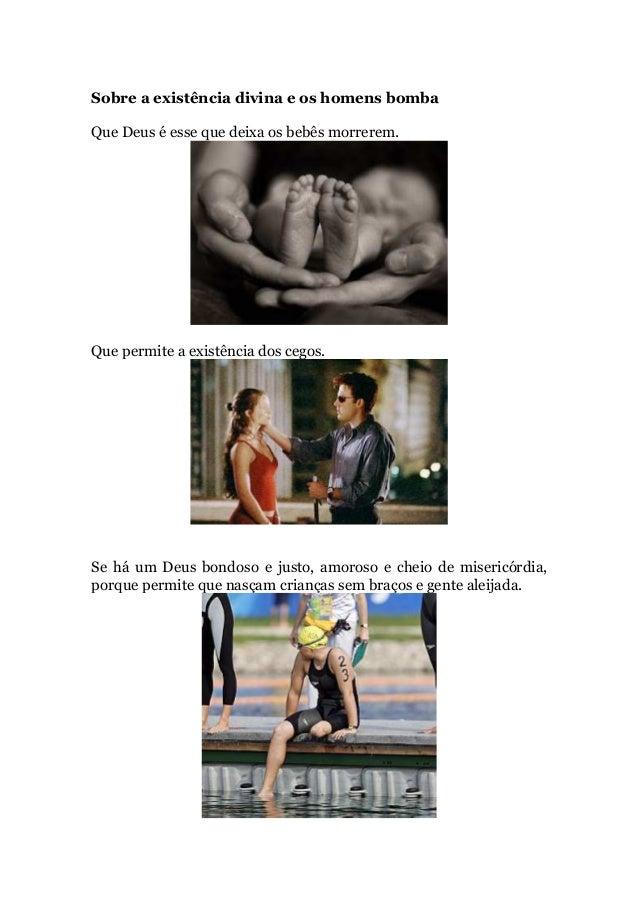 Sobre a existência divina e os homens bombaQue Deus é esse que deixa os bebês morrerem.Que permite a existência dos cegos....