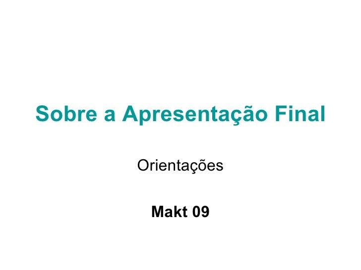 Sobre a Apresentação Final Orientações Makt 09