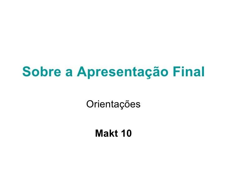 Sobre a Apresentação Final Orientações Makt 10