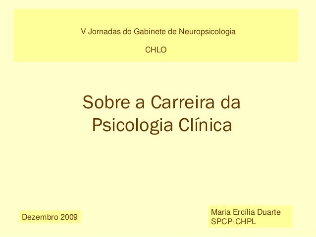 V Jornadas do Gabinete de Neuropsicologia CHLO Dezembro 2009 Maria Ercília Duarte SPCP-CHPL Sobre a Carreira da Psicologia...