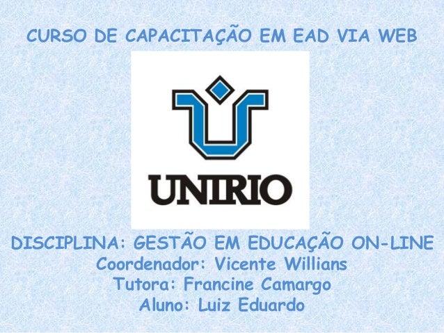 CURSO DE CAPACITAÇÃO EM EAD VIA WEB DISCIPLINA: GESTÃO EM EDUCAÇÃO ON-LINE Coordenador: Vicente Willians Tutora: Francine ...