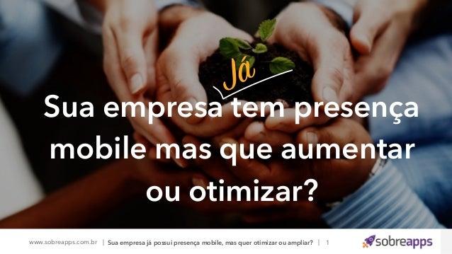 www.sobreapps.com.br | |Sua empresa já possui presença mobile, mas quer otimizar ou ampliar? Sua empresa tem presença mobi...