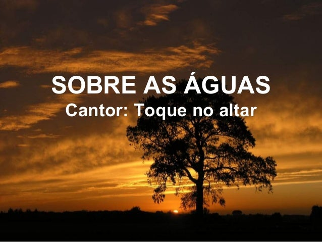 SOBRE AS ÁGUAS Cantor: Toque no altar