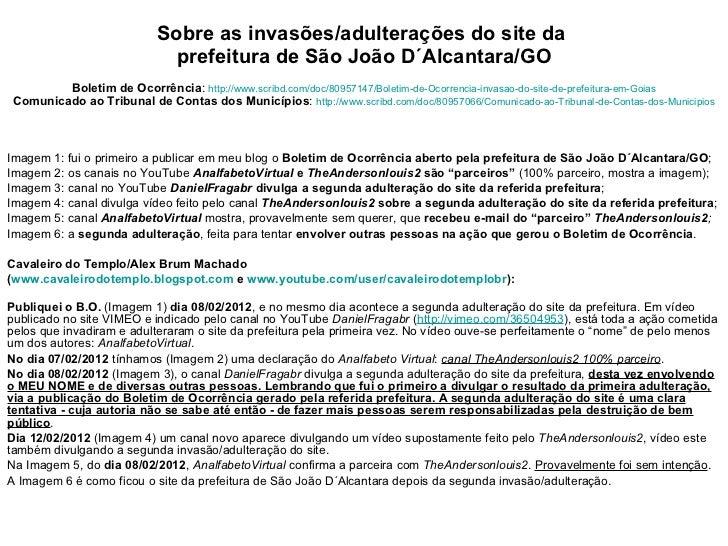 Sobre as invasões/adulterações do site da  prefeitura de São João D´Alcantara/GO Boletim de Ocorrência :  http://www.scrib...