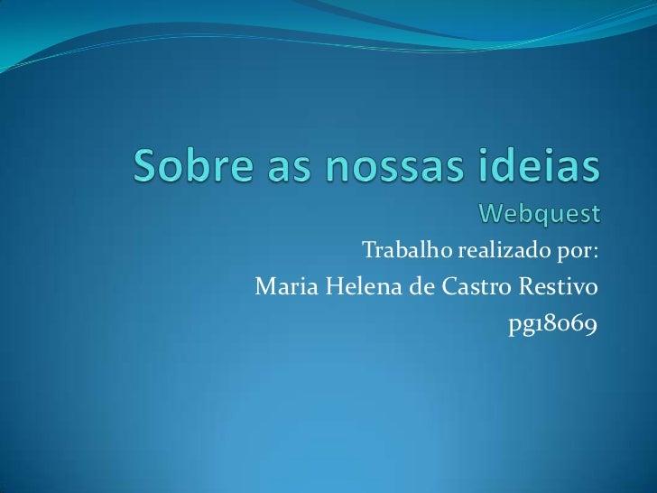 Sobre as nossas ideiasWebquest<br />Trabalho realizado por:<br />Maria Helena de Castro Restivo<br />pg18069<br />