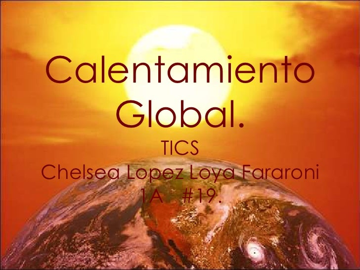 Calentamiento   Global.           TICSChelsea Lopez Loya Fararoni         1A #19.