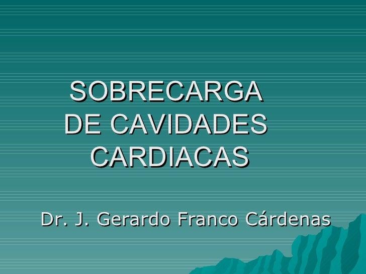 SOBRECARGA  DE CAVIDADES  CARDIACAS Dr. J. Gerardo Franco Cárdenas
