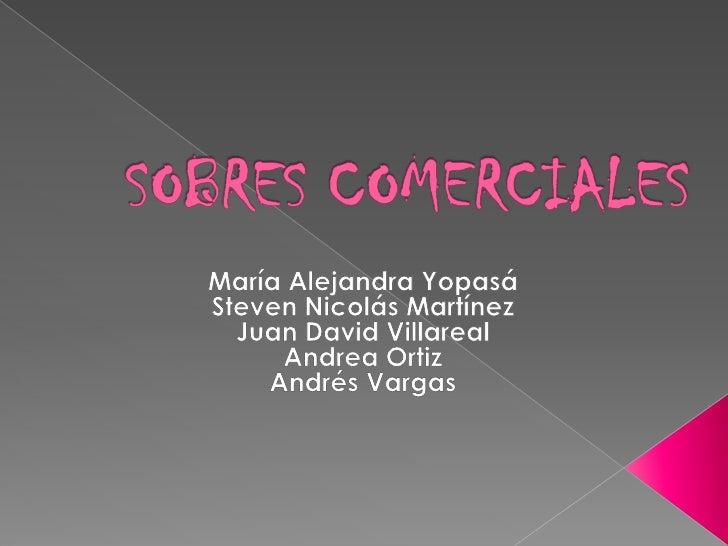 SOBRES COMERCIALES<br />María Alejandra Yopasá<br />Steven Nicolás Martínez<br />Juan David Villareal <br />Andrea Ortiz...
