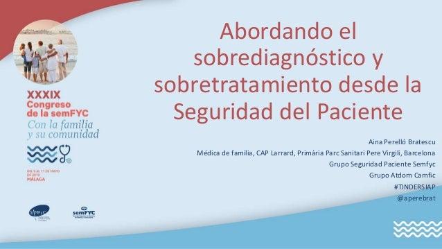Abordando el sobrediagnóstico y sobretratamiento desde la Seguridad del Paciente Aina Perelló Bratescu Médica de familia, ...