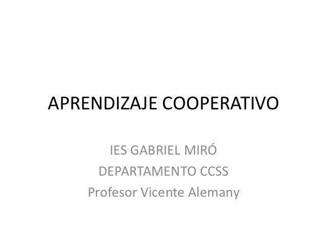 APRENDIZAJE COOPERATIVO IES GABRIEL MIRÓ DEPARTAMENTO CCSS Profesor Vicente Alemany