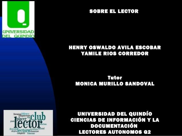 SOBRE EL LECTOR   HENRY OSWALDO AVILA ESCOBAR YAMILE RIOS CORREDOR    Tutor MONICA MURILLO SANDOVAL    UNIVERSID...