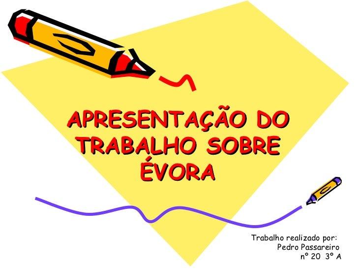 APRESENTAÇÃO DO TRABALHO SOBRE ÉVORA Trabalho realizado por:  Pedro Passareiro  nº 20  3º A