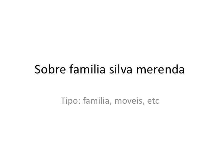 Sobre familia silva merenda    Tipo: familia, moveis, etc