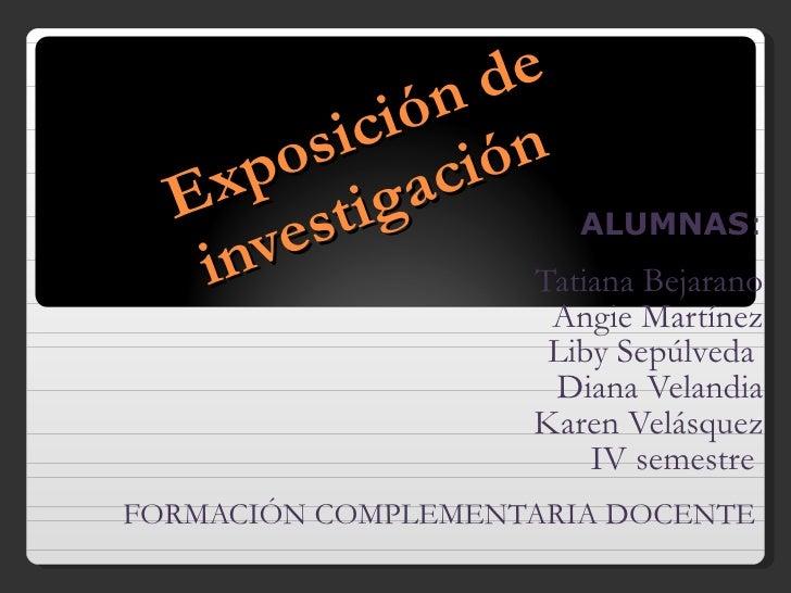 Exposición de investigación  ALUMNAS : Tatiana Bejarano Angie Martínez Liby Sepúlveda  Diana Velandia Karen Velásquez IV s...