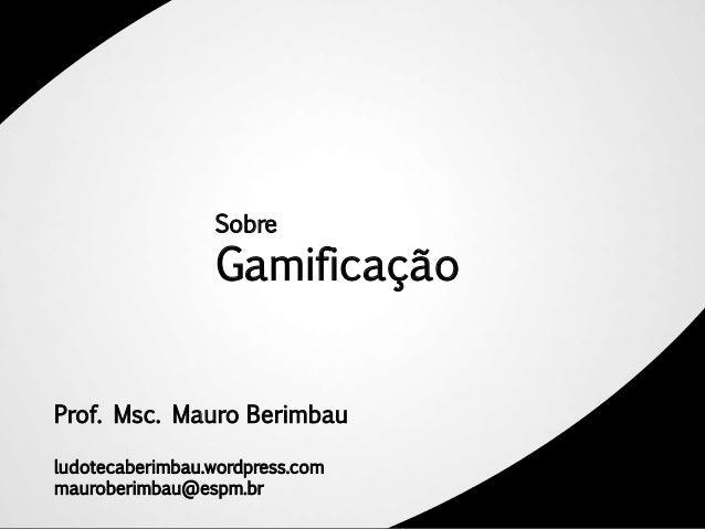 Sobre                 GamificaçãoProf. Msc. Mauro Berimbauludotecaberimbau.wordpress.commauroberimbau@espm.br